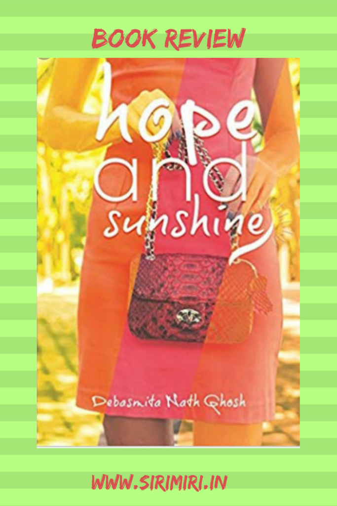 Hope & Sunshine by Debasmita Nath Ghosh Naina Grover is in a long distance relationship. As it progresses she realises that being in it is like being controlled from afar. Her boyfriend has access to her at all times while whenever she wishes to connect to him he isn't available. As she makes steady and remarkable progress on her career front, she realises that her relationship is going downhill. Naina travels to meet her boyfriend and his family, on his request, only to get the complete clear picture of their relationship. Naina lives away from her family and her Maasi (mother's sister) and Maasi's son, her cousin, are her only link to family. Her cousin Arjun introduces Naina to his best friend, Aditya. Sparks fly between Arjun and Aditya but are put out immediately by Naina. What will Naina do? Will Arjun take the next step? Do they have a future together? Read Debasmita Nath Ghosh's debut book to find out. The plot of the story is not new, but it has been handled differently. I liked how the characters have been fleshed out. The reference to the Punjabi - Bengali angle was erratic and then forgotten before it was brought in, in spurts. My view is that the brand names could've been done away with and there was a little too much of calling each other 'Baby'. Debasmita's joy and eagerness towards writing comes across in every word. Her writing is bubbly, like a bottle of champagne. I loved the vibrant and eye-catching cover too. Some taut editing would have done wonders to this book, though. As would going through the grammar with a fine tooth-comb would. Hope & Sunshine by Debasmita Nath Ghosh is a light and quick reading. Wishing you great success for this one, Debasmita, and for your future books and endeavours. I got the book as a part of the review program in Outset